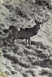 Der Hirsch in unseren Bergen. Ein Buch vom Gebirgshirsch der Schweiz für Freunde der Berge und ihres Wildes.