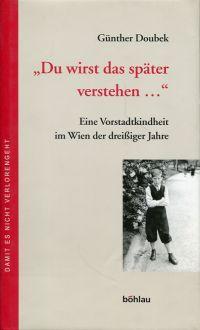 """""""Du wirst das später verstehen ..."""". eine Vorstadtkindheit im Wien der 30er Jahre."""