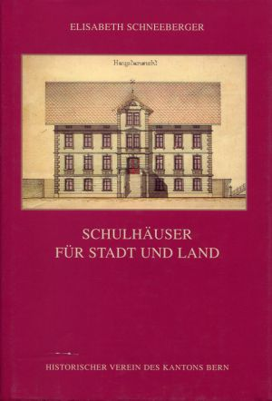 Schulhäuser für Stadt und Land. Der Volksschulhausbau im Kanton Bern am Ende des 19. Jahrhunderts.