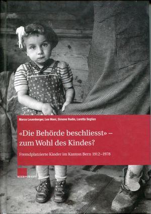 «Die Behörde beschliesst» – zum Wohl des Kindes? Fremdplatzierte Kinder im Kanton Bern 1912–1978.