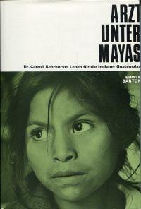 Arzt unter Mayas. Dr. Carroll Behrhorsts Leben für die Indianer Guatemalas.