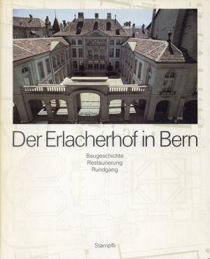 Der  Erlacherhof in Bern. Baugeschichte, Restaurierung, Rundgang.