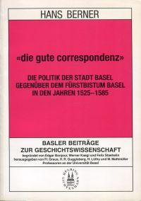 """""""Die  gute Correspondenz"""". Die Politik der Stadt Basel gegenüber dem Fürstbistum Basel in den Jahren 1525 - 1585."""