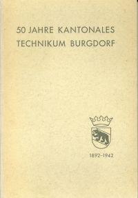 50 Jahre Kantonales Technikum Burgdorf, 1892-1942. Festschrift Zum 50jährigen Jubiläum.