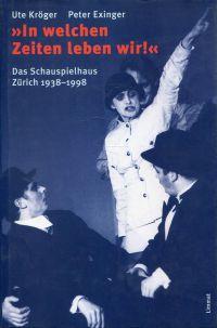 """""""In welchen Zeiten leben wir!"""" Das Schauspielhaus Zürich 1938 - 1998."""