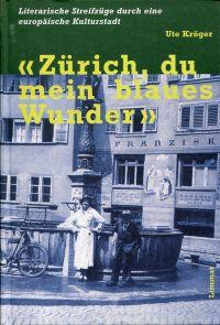 """""""Zürich, du mein blaues Wunder"""". Literarische Streifzüge durch eine europäische Kulturstadt."""
