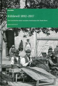 Kühlewil 1892-2017. Die Geschichte einer sozialen Institution der Stadt Bern.