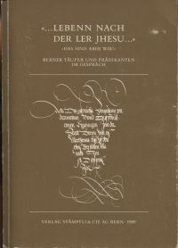 """""""... Lebenn nach der Ler Jhesu..."""". """"das sind aber wir!"""" : Berner Täufer und Prädikanten im Gespräch, 1538-1988."""