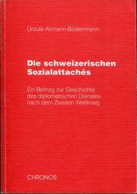 Die  schweizerischen Sozialattachés. Ein Beitrag zur Geschichte des diplomatischen Dienstes nach dem Zweiten Weltkrieg.
