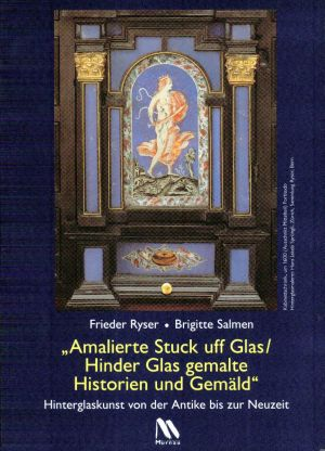 """""""Amalierte Stuck uff Glas, hinder Glas gemalte Historien und Gemäld"""". Hinterglaskunst von der Antike bis zur Neuzeit."""